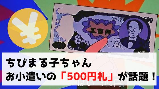【ちびまる子ちゃん】おこづかいの『500円札』が話題!鑑定300万のプレミアも!?