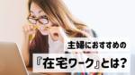 【コロナ影響】自宅で働きはじめる主婦が増加!|おすすめの在宅ワーク10選